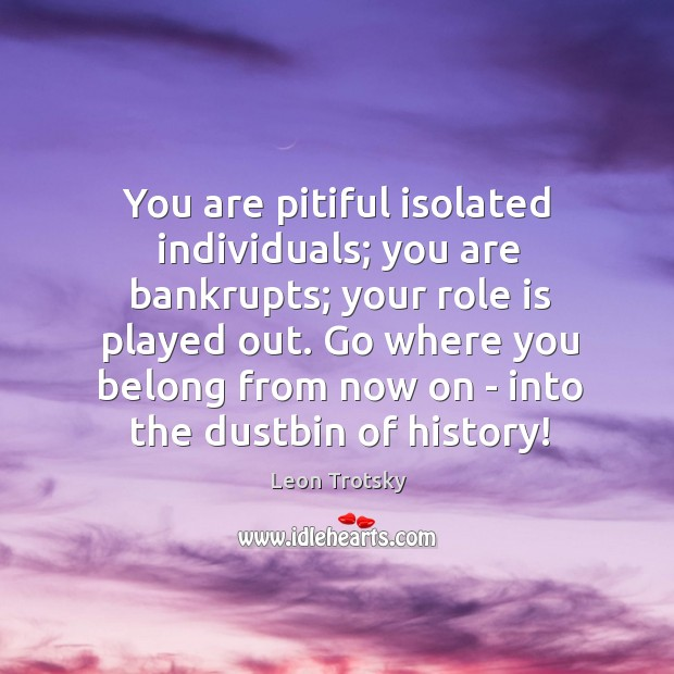 You are pitiful isolated individuals; you are bankrupts; your role is played Leon Trotsky Picture Quote