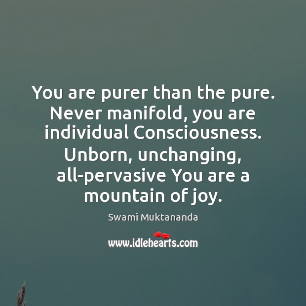 You are purer than the pure. Never manifold, you are individual Consciousness. Image