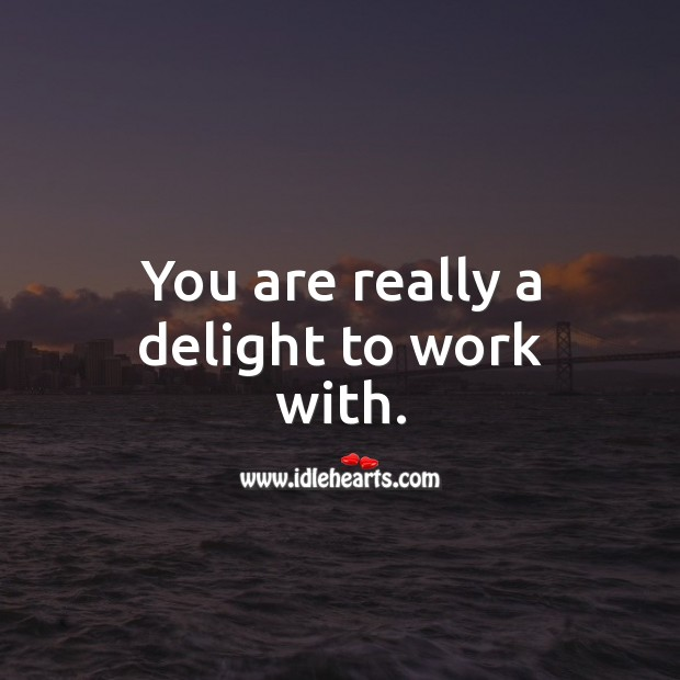 You are really a delight to work with. Image