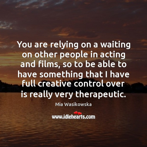 You are relying on a waiting on other people in acting and Image