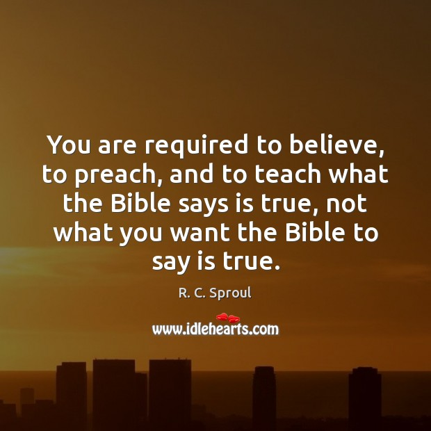 You are required to believe, to preach, and to teach what the R. C. Sproul Picture Quote