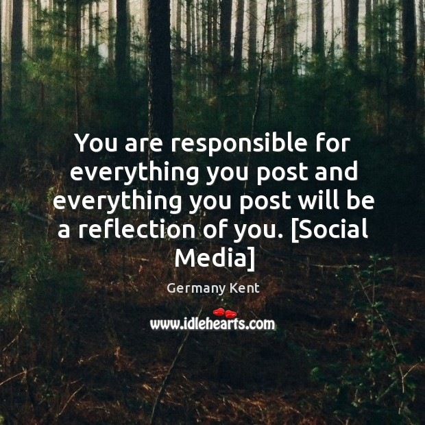 You are responsible for everything you post and everything you post will Image