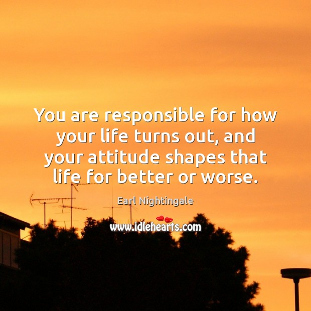 You are responsible for how your life turns out, and your attitude Earl Nightingale Picture Quote