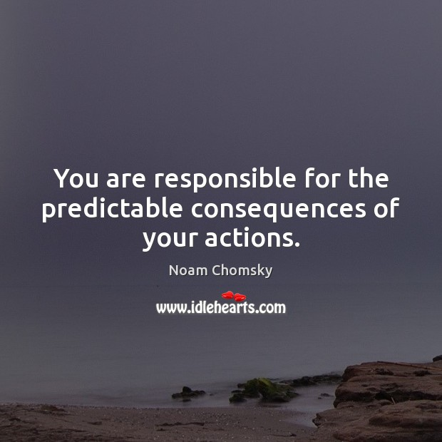 You are responsible for the predictable consequences of your actions. Noam Chomsky Picture Quote
