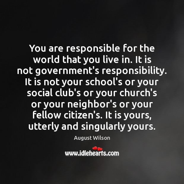 You are responsible for the world that you live in. It is August Wilson Picture Quote