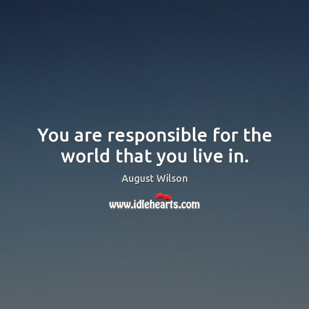 You are responsible for the world that you live in. August Wilson Picture Quote
