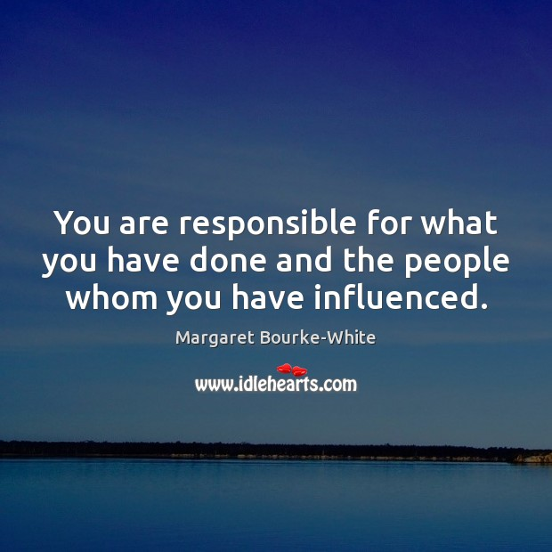 You are responsible for what you have done and the people whom you have influenced. Margaret Bourke-White Picture Quote