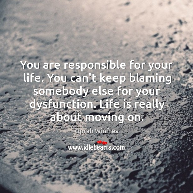 You are responsible for your life. You can't keep blaming somebody else Image