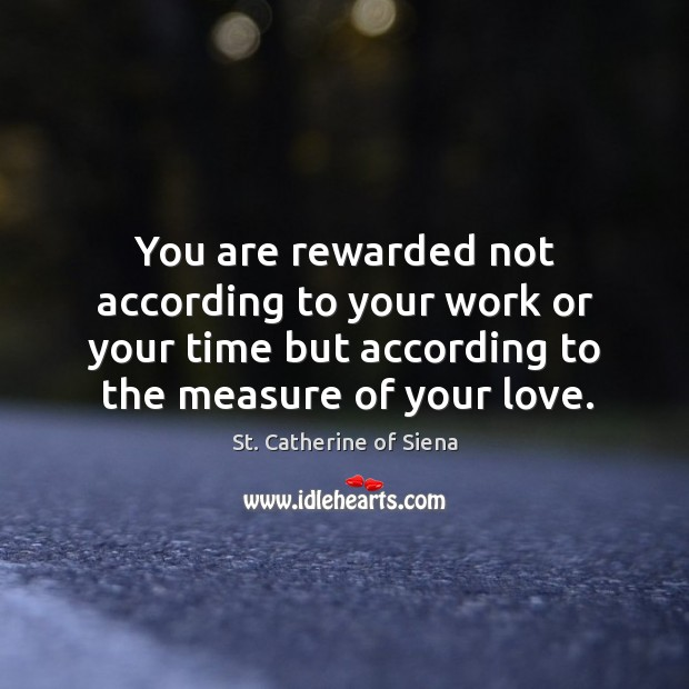 Image, You are rewarded not according to your work or your time but