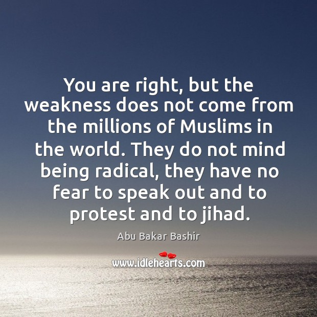 You are right, but the weakness does not come from the millions of muslims in the world. Image