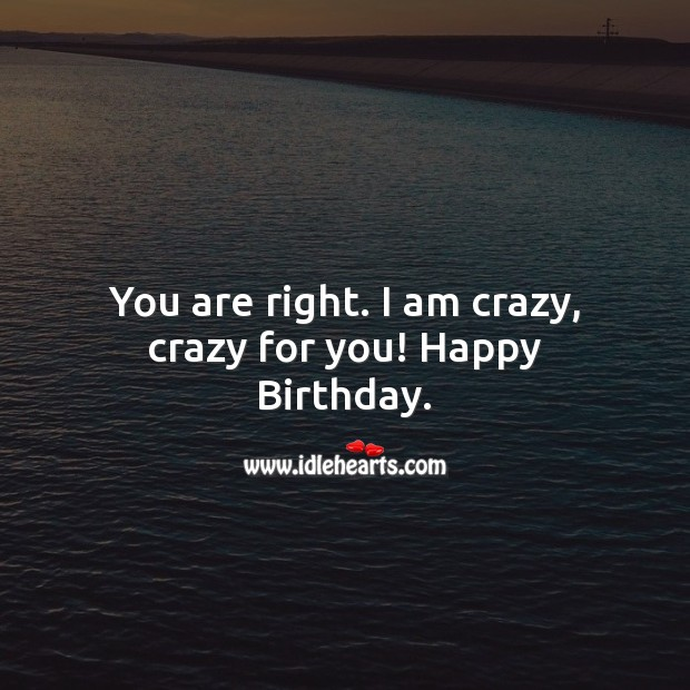 You are right. I am crazy, crazy for you! Happy Birthday. Birthday Wishes for Boyfriend Image