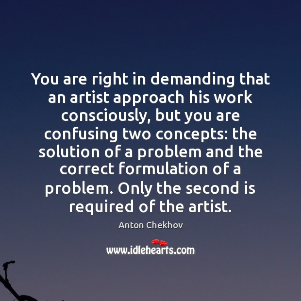 You are right in demanding that an artist approach his work consciously, Anton Chekhov Picture Quote