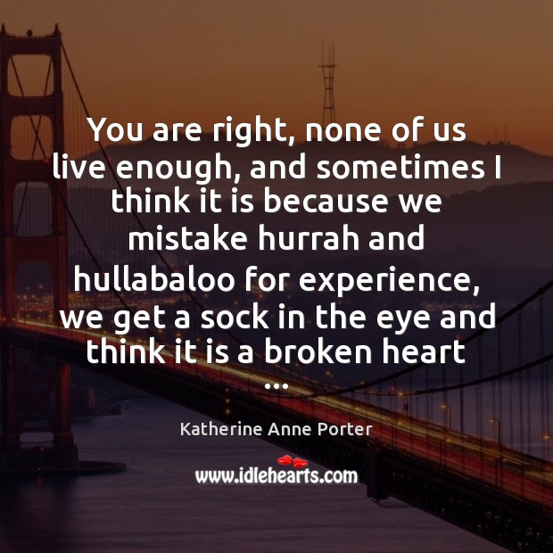 You are right, none of us live enough, and sometimes I think Broken Heart Quotes Image