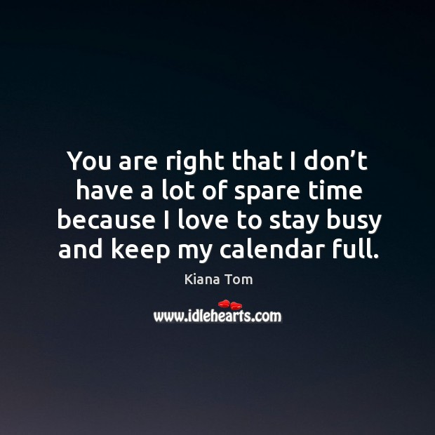 You are right that I don't have a lot of spare time because I love to stay busy and keep my calendar full. Image