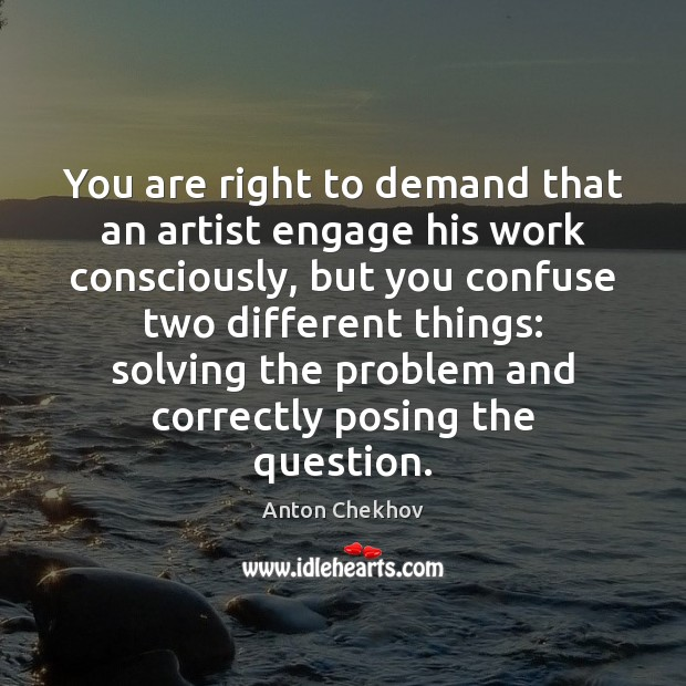 You are right to demand that an artist engage his work consciously, Anton Chekhov Picture Quote