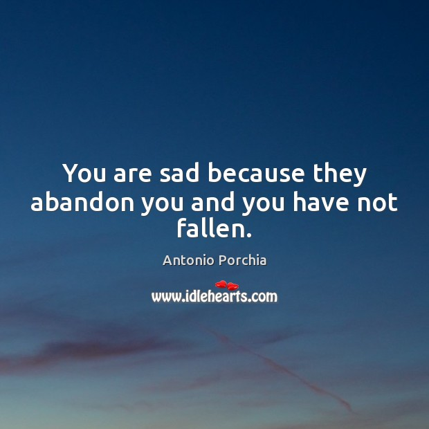 Image, You are sad because they abandon you and you have not fallen.