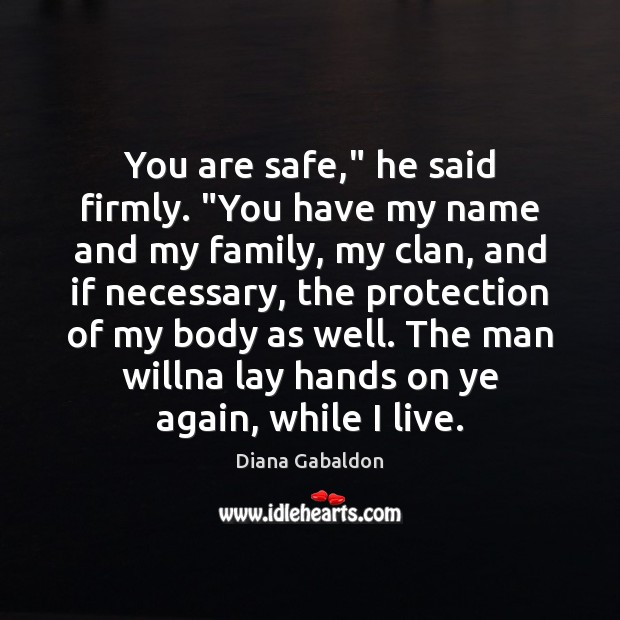 "Image, You are safe,"" he said firmly. ""You have my name and my"