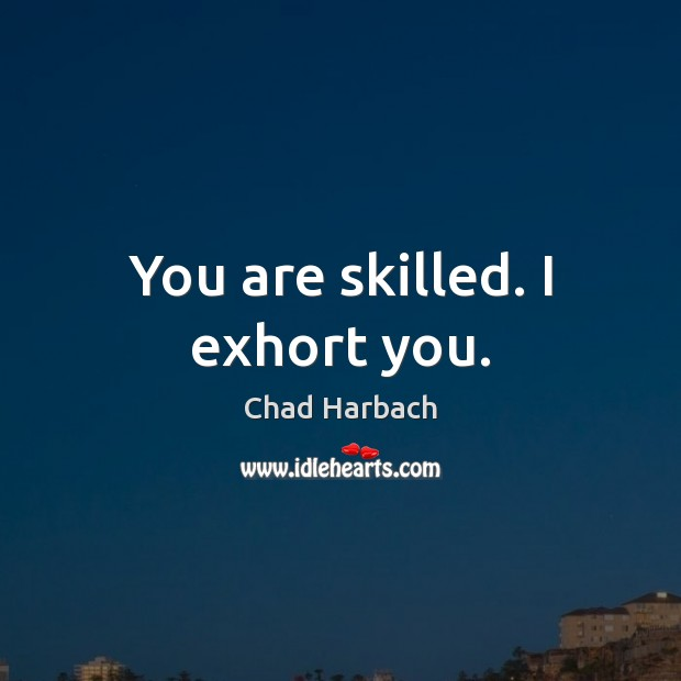 You are skilled. I exhort you. Image