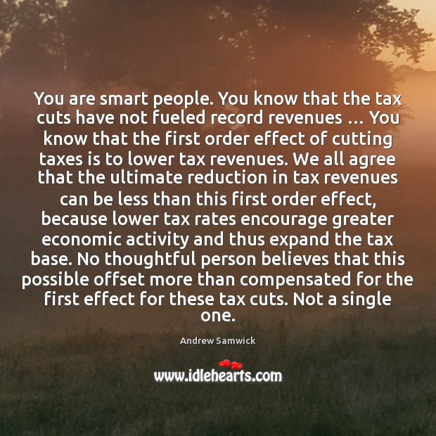 You are smart people. You know that the tax cuts have not Image