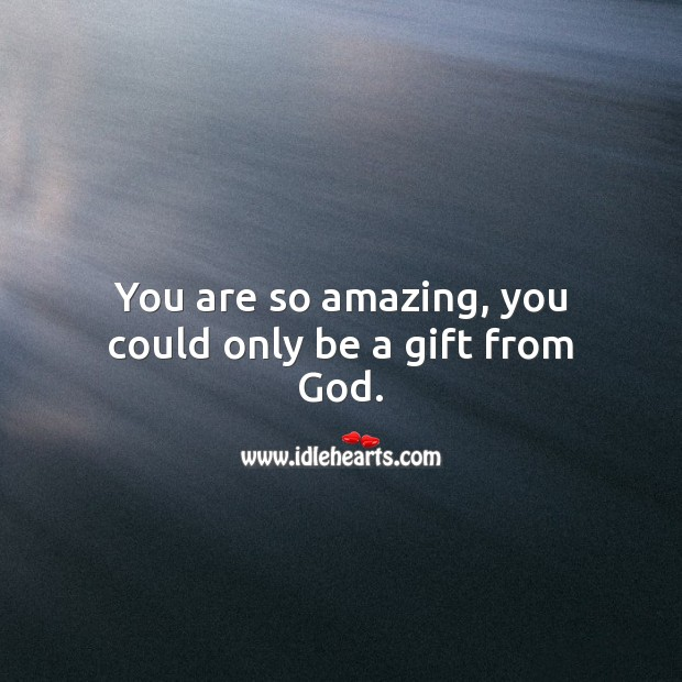 You are so amazing, you could only be a gift from God. Gift Quotes Image