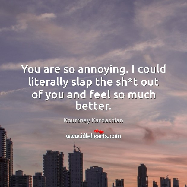 You are so annoying. I could literally slap the sh*t out of you and feel so much better. Image