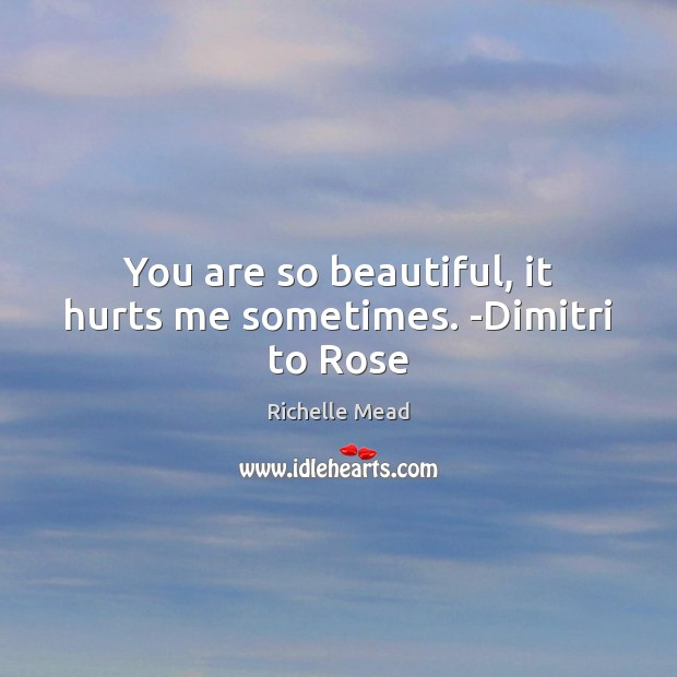 Image, You are so beautiful, it hurts me sometimes. -Dimitri to Rose
