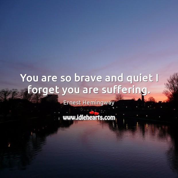 You are so brave and quiet I forget you are suffering. Ernest Hemingway Picture Quote