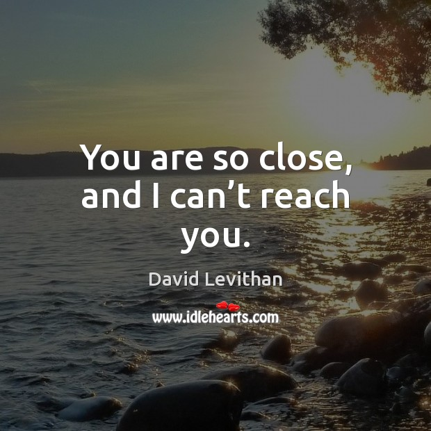You are so close, and I can't reach you. David Levithan Picture Quote