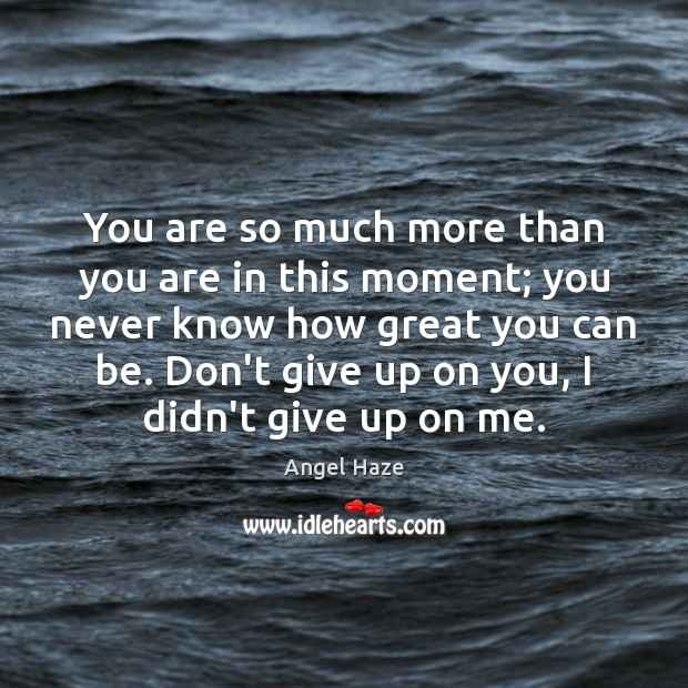 You are so much more than you are in this moment; you Don't Give Up Quotes Image