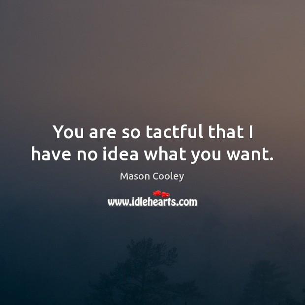 Image, Idea, Ideas, No Idea, Tact, Tactful, Want, What You Want, You