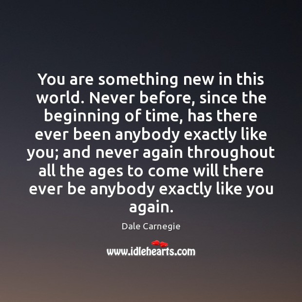 Image, You are something new in this world. Never before, since the beginning