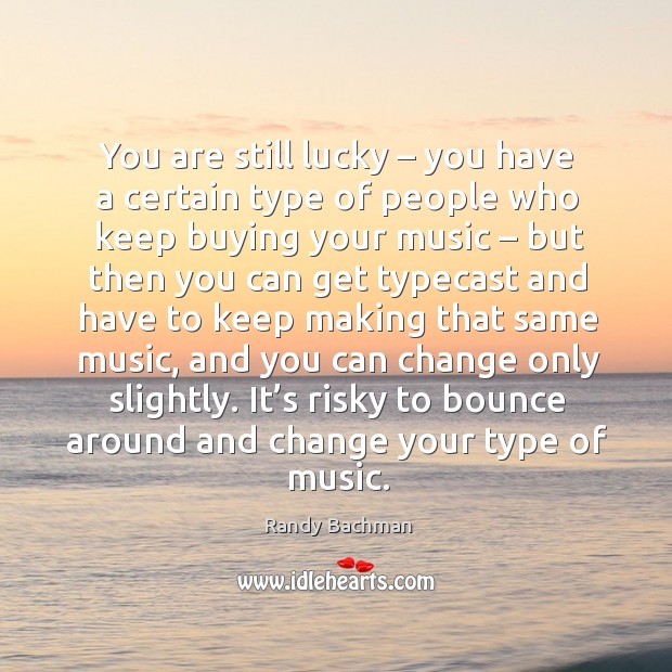 You are still lucky – you have a certain type of people who keep buying your music Image