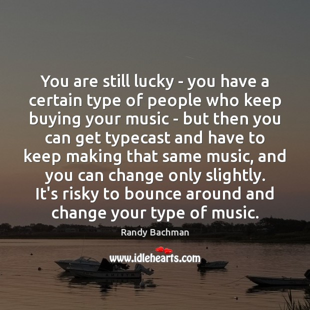 You are still lucky – you have a certain type of people Randy Bachman Picture Quote