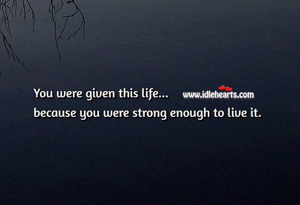 Image, You are given this life because you are strong enough