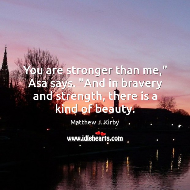 """You are stronger than me,"""" Asa says. """"And in bravery and strength, Matthew J. Kirby Picture Quote"""