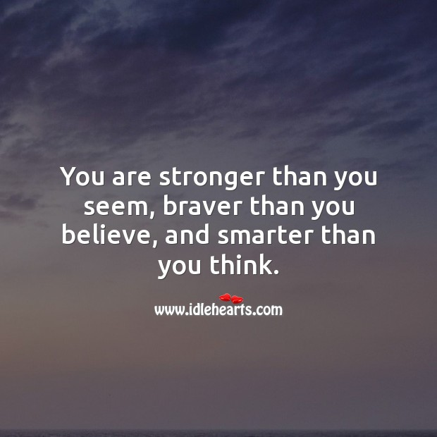 You are stronger than you seem, braver than you believe, and smarter than you think. Image