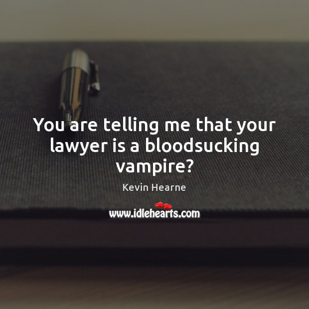 You are telling me that your lawyer is a bloodsucking vampire? Kevin Hearne Picture Quote