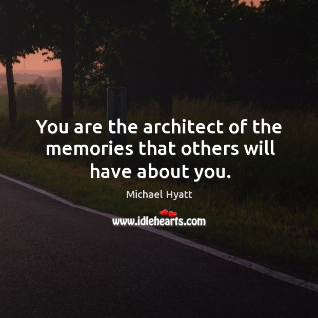 You are the architect of the memories that others will have about you. Image