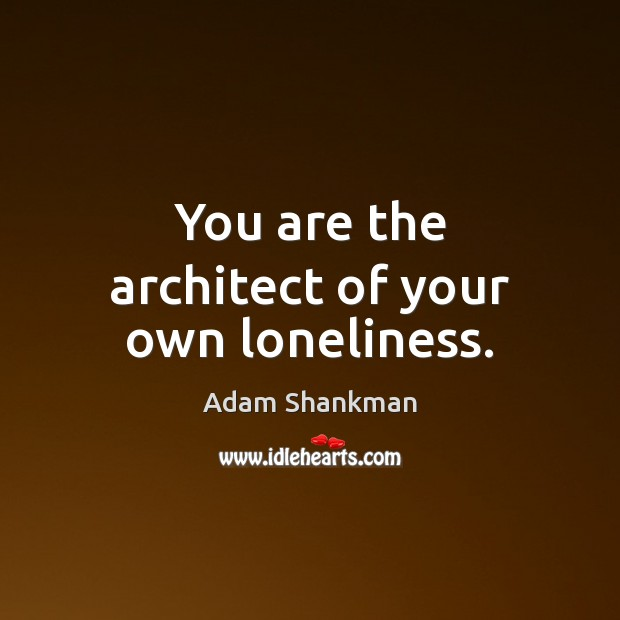 Image, You are the architect of your own loneliness.