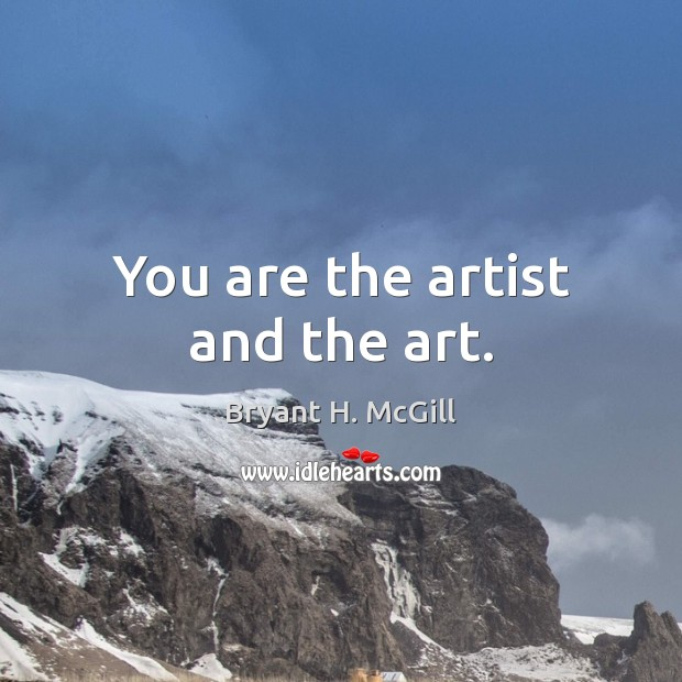 You are the artist and the art. Bryant H. McGill Picture Quote