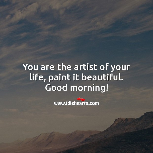 You are the artist of your life, paint it beautiful. Good morning! Good Morning Quotes Image