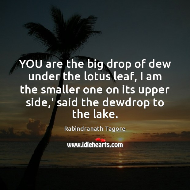 YOU are the big drop of dew under the lotus leaf, I Rabindranath Tagore Picture Quote