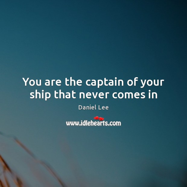 You are the captain of your ship that never comes in Image