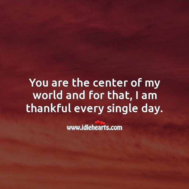 You are the center of my world and for that, I am thankful every single day. Thankful Quotes Image
