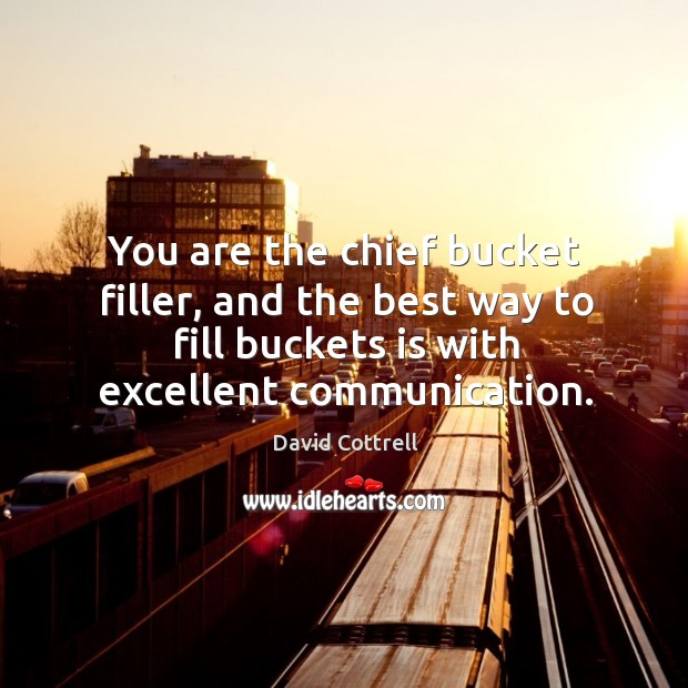 You are the chief bucket filler, and the best way to fill David Cottrell Picture Quote