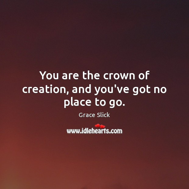 You are the crown of creation, and you've got no place to go. Image
