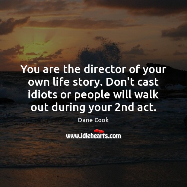 You are the director of your own life story. Don't cast idiots Image