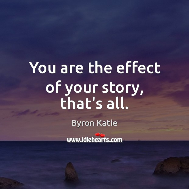 You are the effect of your story, that's all. Image