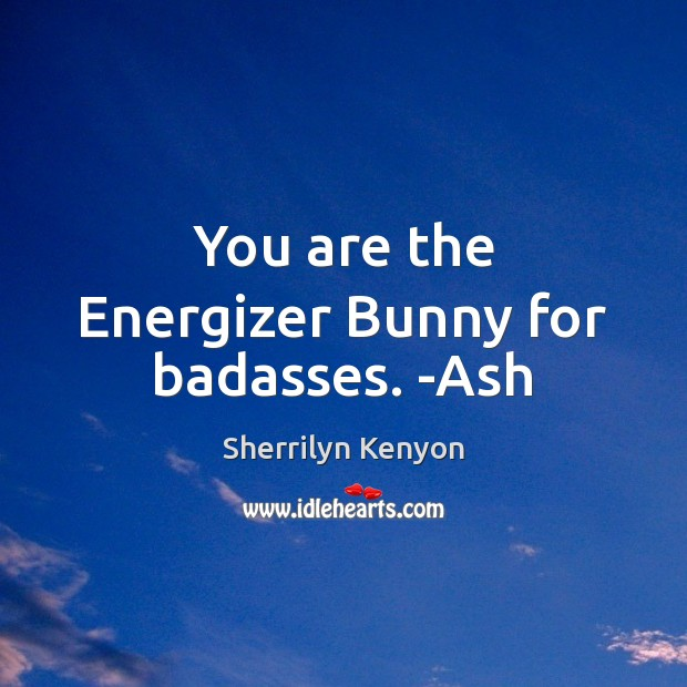 You are the Energizer Bunny for badasses. -Ash Image