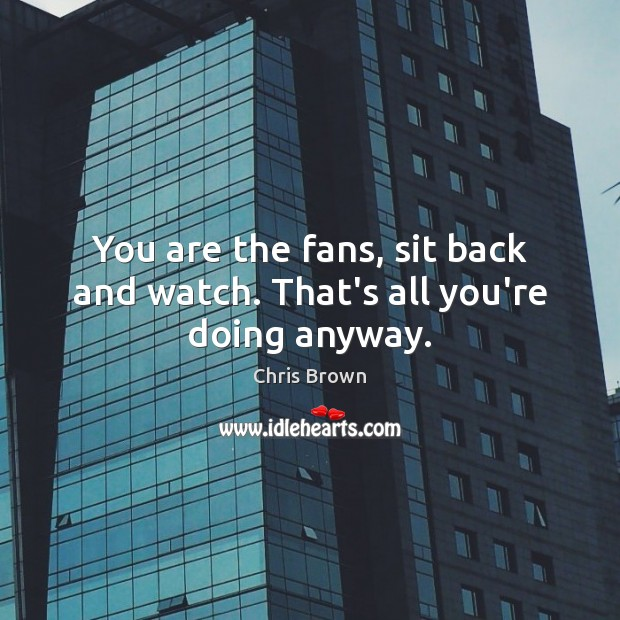 You are the fans, sit back and watch. That's all you're doing anyway. Chris Brown Picture Quote